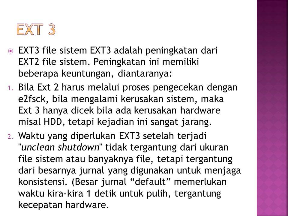  EXT3 file sistem EXT3 adalah peningkatan dari EXT2 file sistem. Peningkatan ini memiliki beberapa keuntungan, diantaranya: 1. Bila Ext 2 harus melal