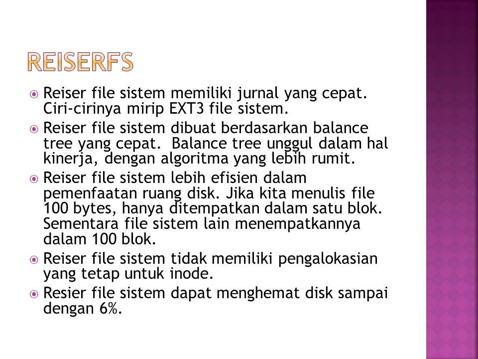  Reiser file sistem memiliki jurnal yang cepat. Ciri-cirinya mirip EXT3 file sistem.  Reiser file sistem dibuat berdasarkan balance tree yang cepat.