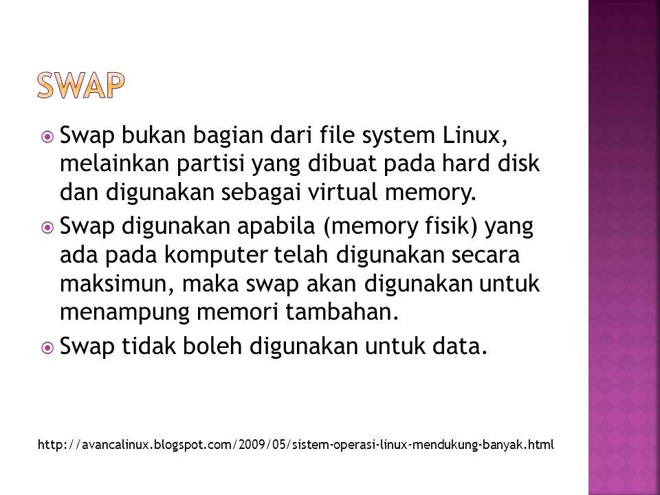  Swap bukan bagian dari file system Linux, melainkan partisi yang dibuat pada hard disk dan digunakan sebagai virtual memory.  Swap digunakan apabil