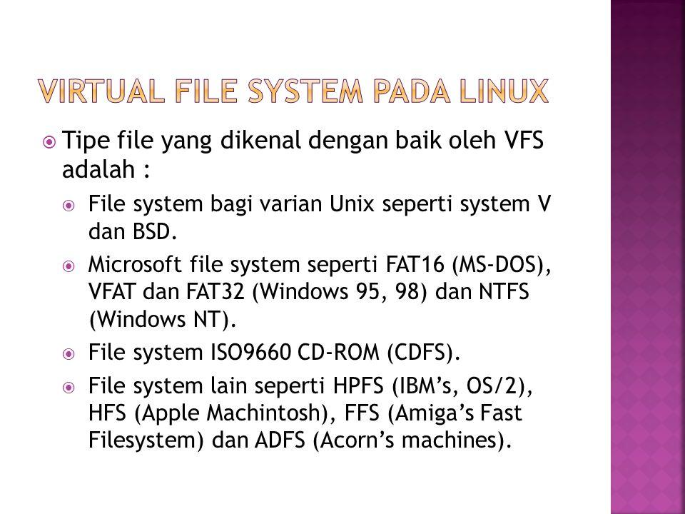  Tipe file yang dikenal dengan baik oleh VFS adalah :  File system bagi varian Unix seperti system V dan BSD.  Microsoft file system seperti FAT16