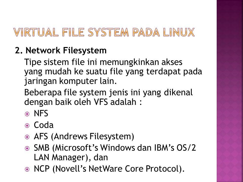2. Network Filesystem Tipe sistem file ini memungkinkan akses yang mudah ke suatu file yang terdapat pada jaringan komputer lain. Beberapa file system