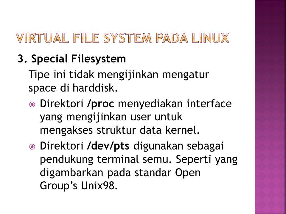 3. Special Filesystem Tipe ini tidak mengijinkan mengatur space di harddisk.  Direktori /proc menyediakan interface yang mengijinkan user untuk menga