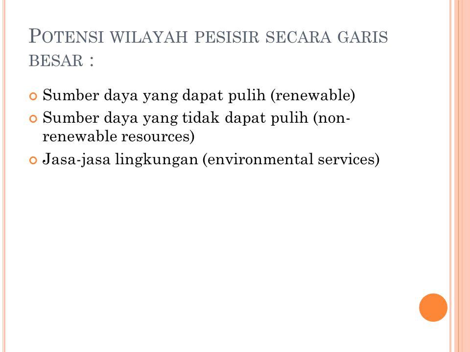 P OTENSI WILAYAH PESISIR SECARA GARIS BESAR : Sumber daya yang dapat pulih (renewable) Sumber daya yang tidak dapat pulih (non- renewable resources) Jasa-jasa lingkungan (environmental services)