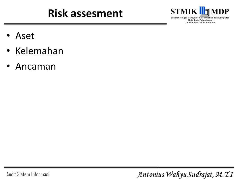 Audit Sistem Informasi Antonius Wahyu Sudrajat, M.T.I Risk assesment Aset Kelemahan Ancaman