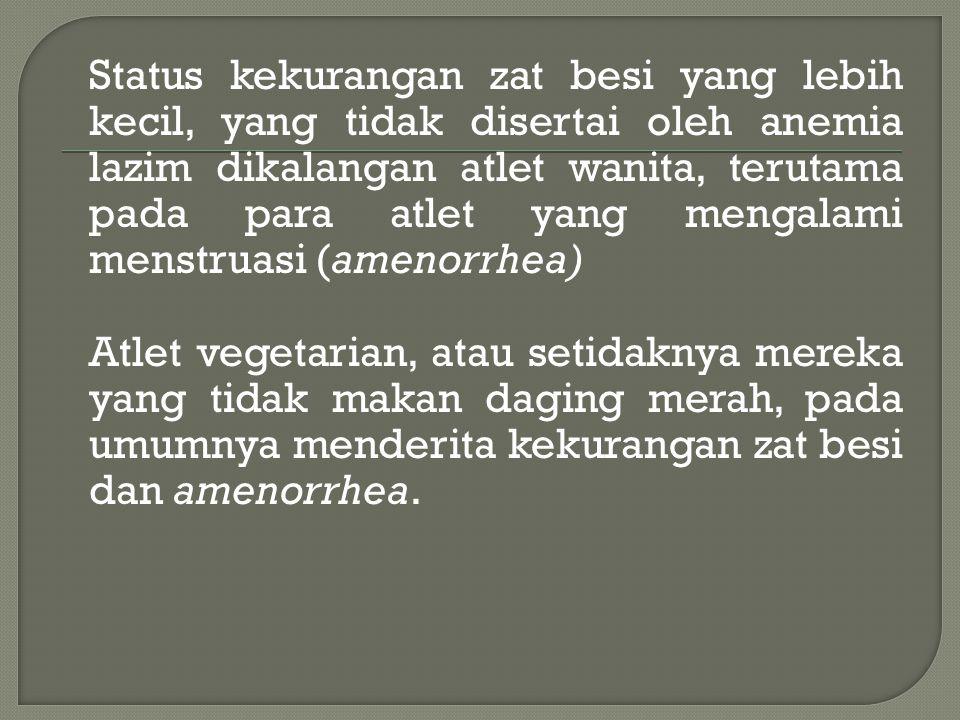 Status kekurangan zat besi yang lebih kecil, yang tidak disertai oleh anemia lazim dikalangan atlet wanita, terutama pada para atlet yang mengalami menstruasi (amenorrhea) Atlet vegetarian, atau setidaknya mereka yang tidak makan daging merah, pada umumnya menderita kekurangan zat besi dan amenorrhea.