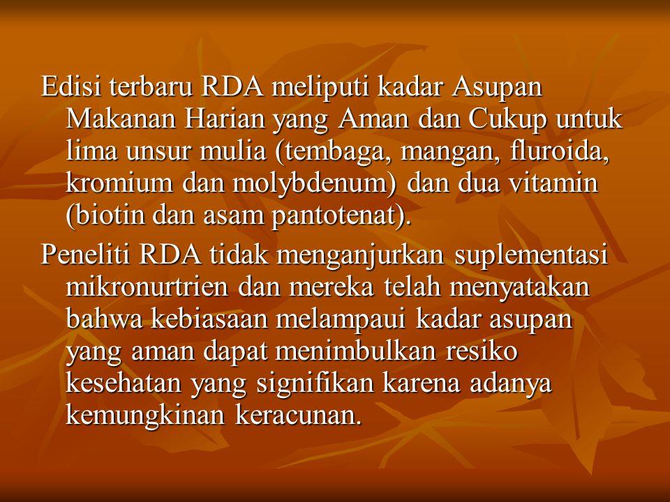 Edisi terbaru RDA meliputi kadar Asupan Makanan Harian yang Aman dan Cukup untuk lima unsur mulia (tembaga, mangan, fluroida, kromium dan molybdenum) dan dua vitamin (biotin dan asam pantotenat).