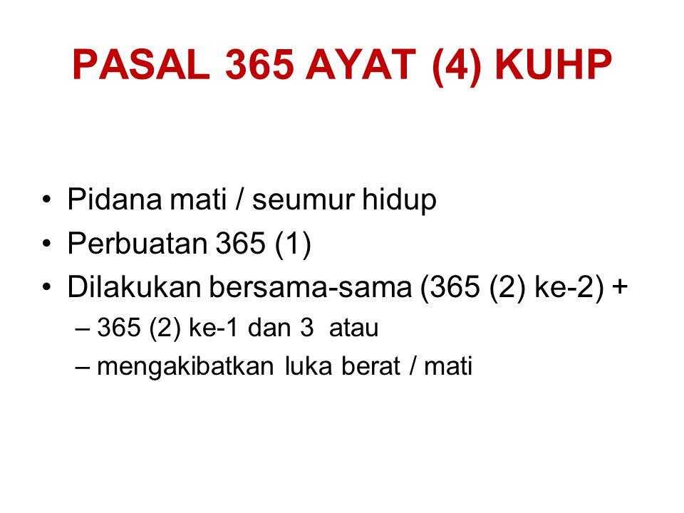 PASAL 365 AYAT (4) KUHP Pidana mati / seumur hidup Perbuatan 365 (1) Dilakukan bersama-sama (365 (2) ke-2) + –365 (2) ke-1 dan 3 atau –mengakibatkan l