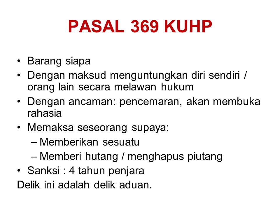 PASAL 369 KUHP Barang siapa Dengan maksud menguntungkan diri sendiri / orang lain secara melawan hukum Dengan ancaman: pencemaran, akan membuka rahasi
