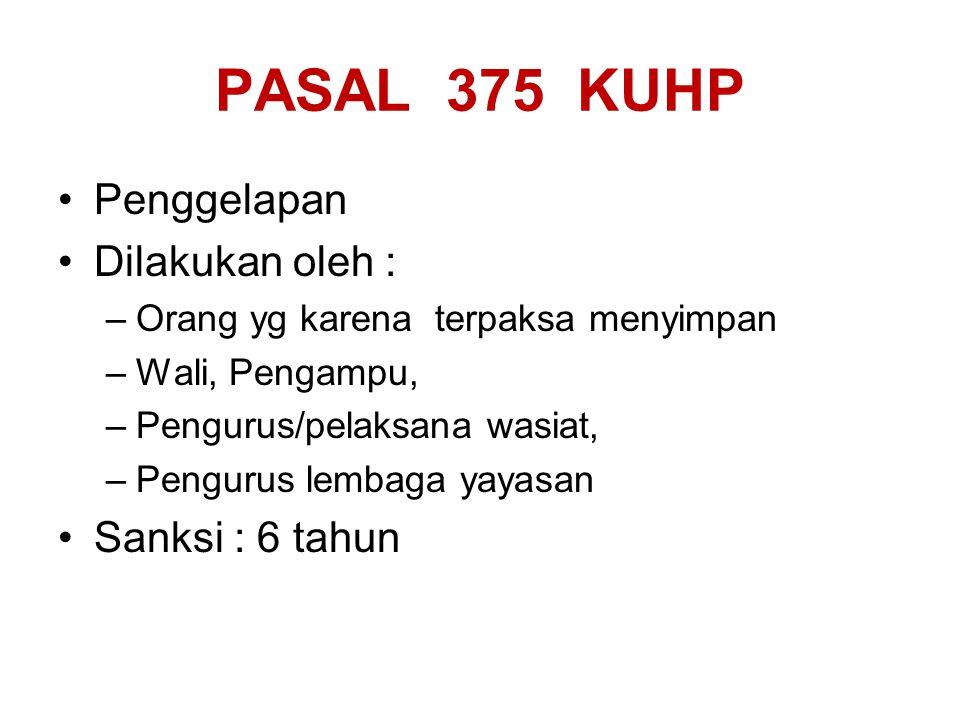PASAL 375 KUHP Penggelapan Dilakukan oleh : –Orang yg karena terpaksa menyimpan –Wali, Pengampu, –Pengurus/pelaksana wasiat, –Pengurus lembaga yayasan