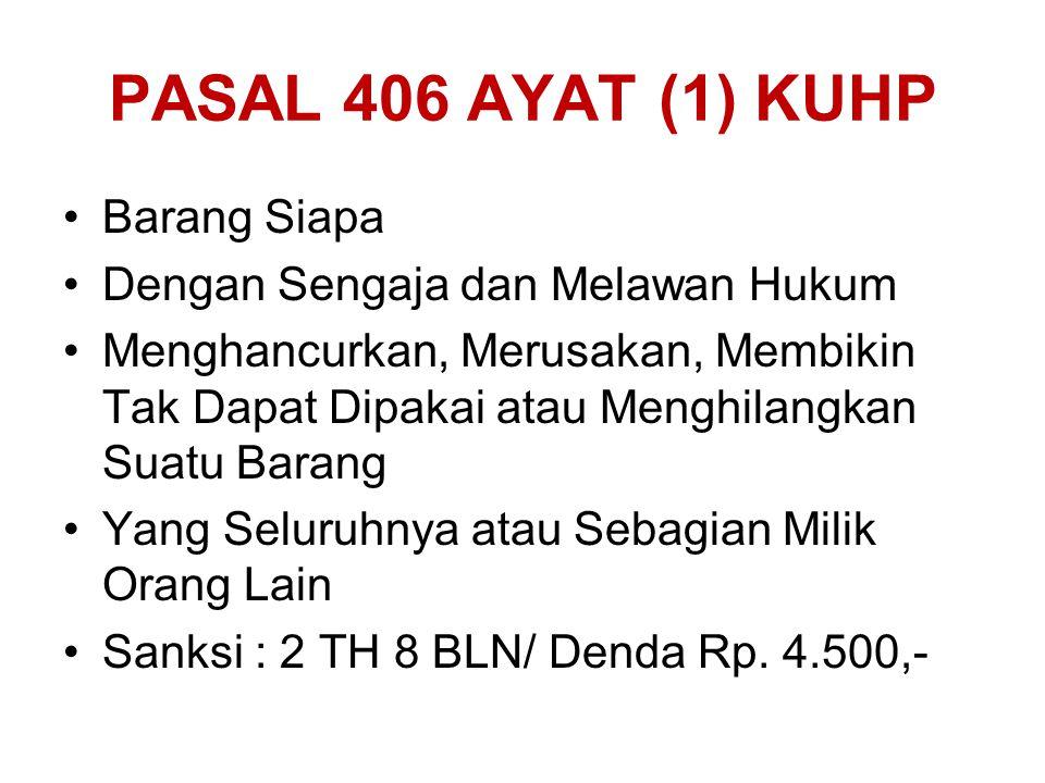 PASAL 406 AYAT (1) KUHP Barang Siapa Dengan Sengaja dan Melawan Hukum Menghancurkan, Merusakan, Membikin Tak Dapat Dipakai atau Menghilangkan Suatu Ba