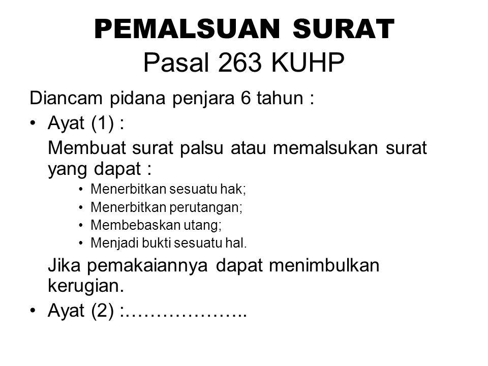 PEMALSUAN SURAT Pasal 263 KUHP Diancam pidana penjara 6 tahun : Ayat (1) : Membuat surat palsu atau memalsukan surat yang dapat : Menerbitkan sesuatu