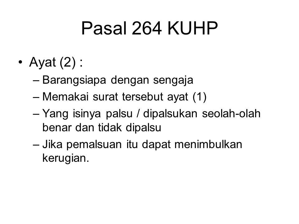 Pasal 264 KUHP Ayat (2) : –Barangsiapa dengan sengaja –Memakai surat tersebut ayat (1) –Yang isinya palsu / dipalsukan seolah-olah benar dan tidak dip