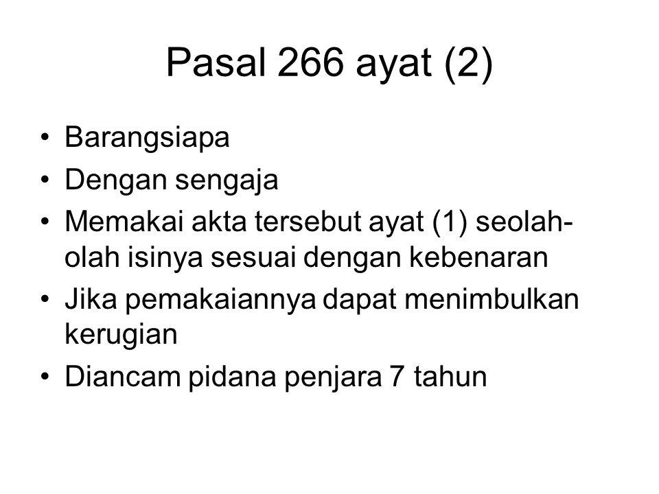 Pasal 266 ayat (2) Barangsiapa Dengan sengaja Memakai akta tersebut ayat (1) seolah- olah isinya sesuai dengan kebenaran Jika pemakaiannya dapat menim