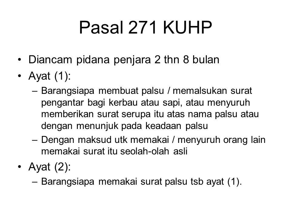 Pasal 271 KUHP Diancam pidana penjara 2 thn 8 bulan Ayat (1): –Barangsiapa membuat palsu / memalsukan surat pengantar bagi kerbau atau sapi, atau meny