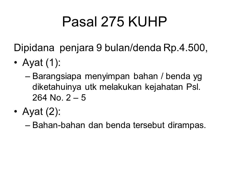 Pasal 275 KUHP Dipidana penjara 9 bulan/denda Rp.4.500, Ayat (1): –Barangsiapa menyimpan bahan / benda yg diketahuinya utk melakukan kejahatan Psl. 26