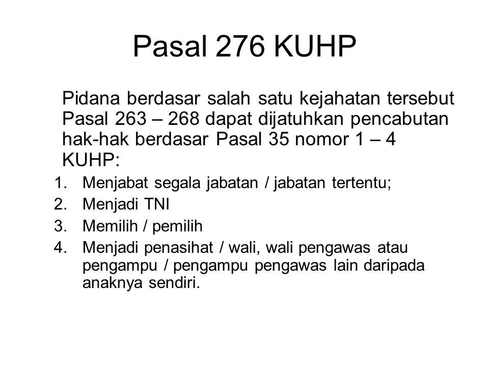 Pasal 276 KUHP Pidana berdasar salah satu kejahatan tersebut Pasal 263 – 268 dapat dijatuhkan pencabutan hak-hak berdasar Pasal 35 nomor 1 – 4 KUHP: 1