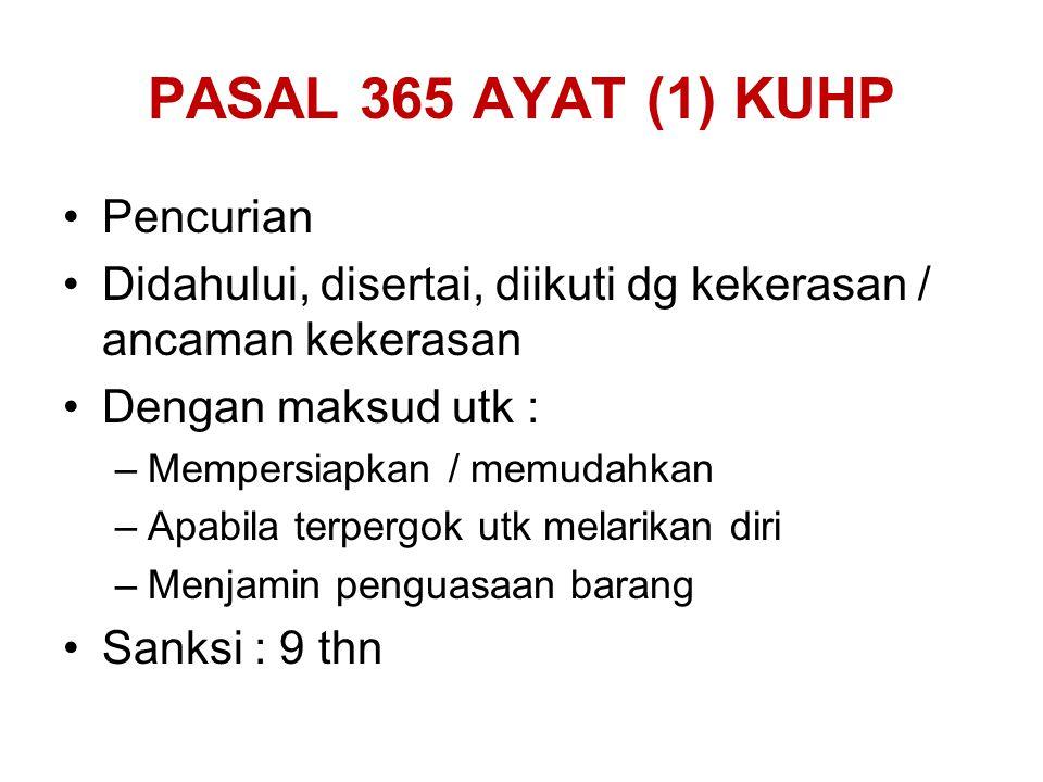 PASAL 365 AYAT (1) KUHP Pencurian Didahului, disertai, diikuti dg kekerasan / ancaman kekerasan Dengan maksud utk : –Mempersiapkan / memudahkan –Apabi