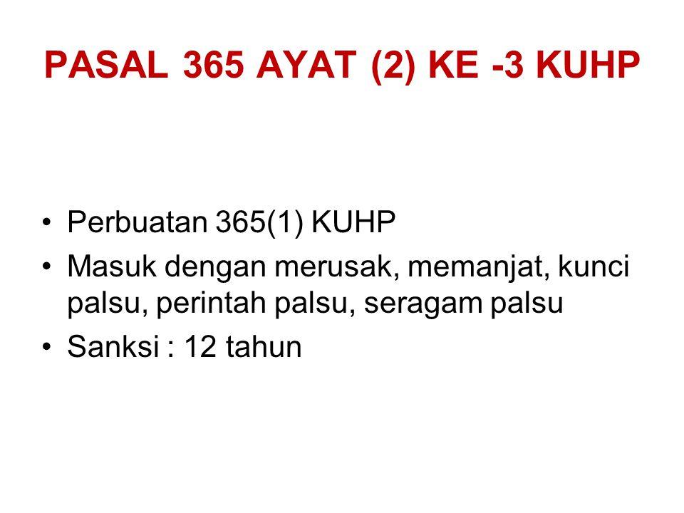 PASAL 365 AYAT (2) KE -3 KUHP Perbuatan 365(1) KUHP Masuk dengan merusak, memanjat, kunci palsu, perintah palsu, seragam palsu Sanksi : 12 tahun