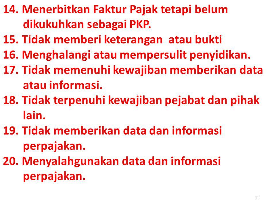 14. Menerbitkan Faktur Pajak tetapi belum dikukuhkan sebagai PKP. 15. Tidak memberi keterangan atau bukti 16. Menghalangi atau mempersulit penyidikan.