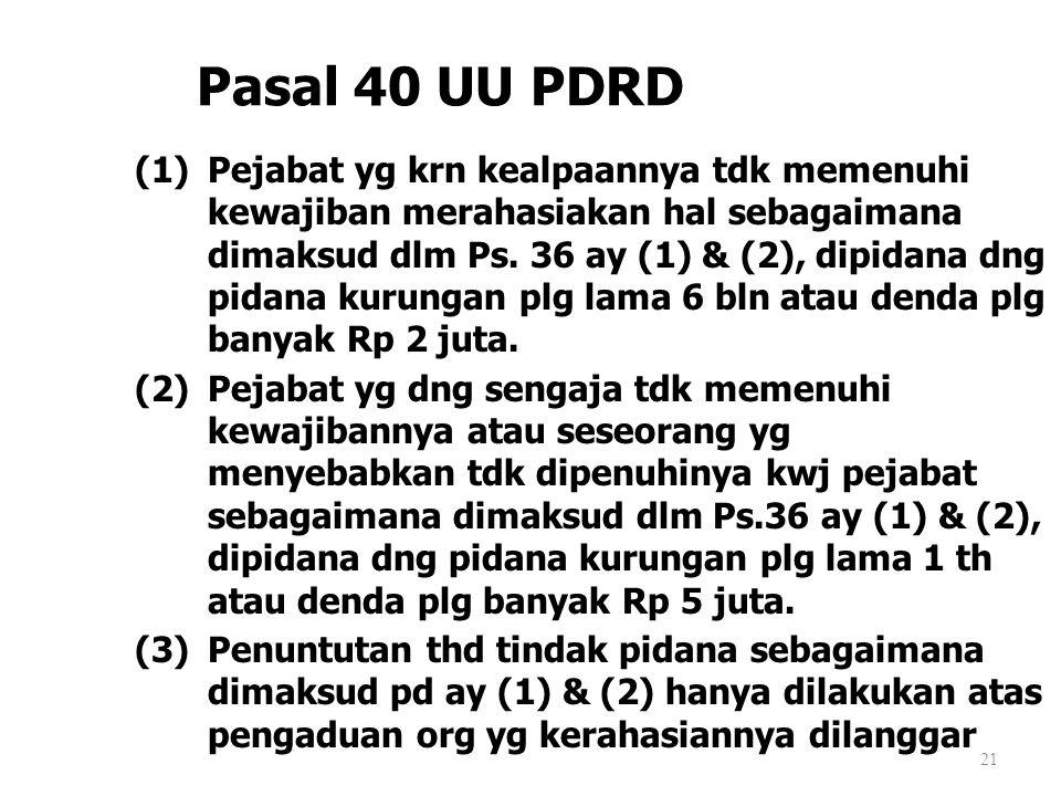 21 Pasal 40 UU PDRD (1)Pejabat yg krn kealpaannya tdk memenuhi kewajiban merahasiakan hal sebagaimana dimaksud dlm Ps. 36 ay (1) & (2), dipidana dng p