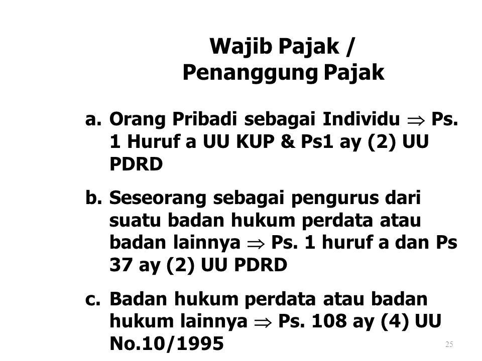 25 Wajib Pajak / Penanggung Pajak a.Orang Pribadi sebagai Individu  Ps. 1 Huruf a UU KUP & Ps1 ay (2) UU PDRD b.Seseorang sebagai pengurus dari suatu