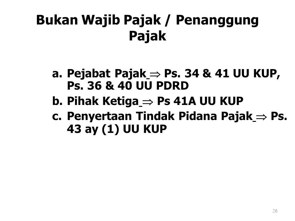 Bukan Wajib Pajak / Penanggung Pajak a.Pejabat Pajak  Ps. 34 & 41 UU KUP, Ps. 36 & 40 UU PDRD b.Pihak Ketiga  Ps 41A UU KUP c.Penyertaan Tindak Pida