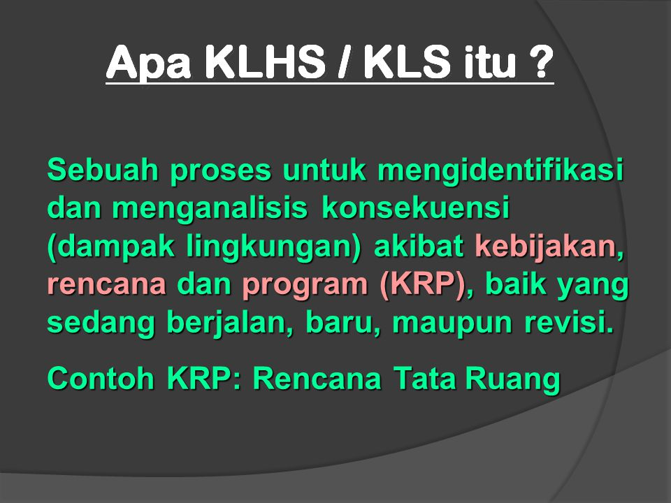 Sebuah proses untuk mengidentifikasi dan menganalisis konsekuensi (dampak lingkungan) akibat kebijakan, rencana dan program (KRP), baik yang sedang be