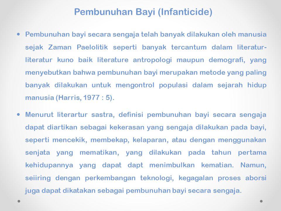 Pembunuhan Bayi (Infanticide) Pembunuhan bayi secara sengaja telah banyak dilakukan oleh manusia sejak Zaman Paelolitik seperti banyak tercantum dalam literatur- literatur kuno baik literature antropologi maupun demografi, yang menyebutkan bahwa pembunuhan bayi merupakan metode yang paling banyak dilakukan untuk mengontrol populasi dalam sejarah hidup manusia (Harris, 1977 : 5).
