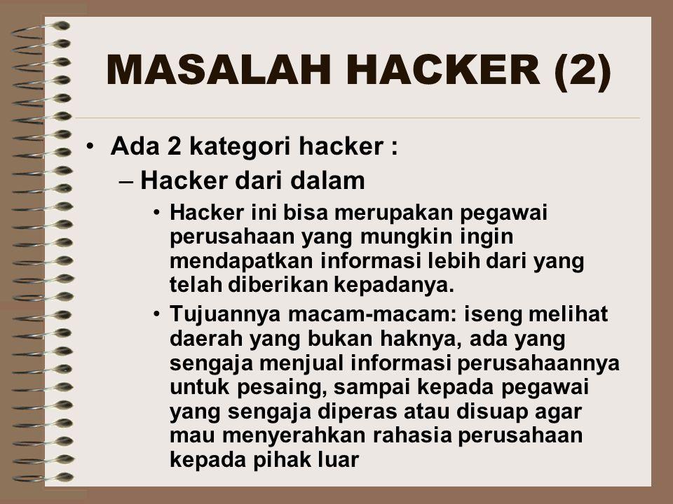 MASALAH HACKER (2) Ada 2 kategori hacker : –Hacker dari dalam Hacker ini bisa merupakan pegawai perusahaan yang mungkin ingin mendapatkan informasi lebih dari yang telah diberikan kepadanya.