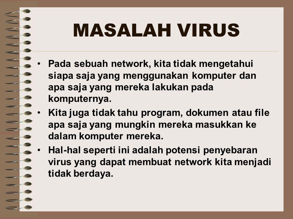 MASALAH VIRUS Pada sebuah network, kita tidak mengetahui siapa saja yang menggunakan komputer dan apa saja yang mereka lakukan pada komputernya.