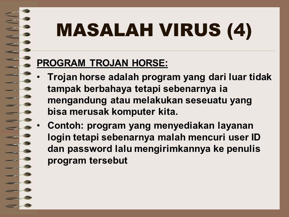 MASALAH VIRUS (4) PROGRAM TROJAN HORSE: Trojan horse adalah program yang dari luar tidak tampak berbahaya tetapi sebenarnya ia mengandung atau melakukan seseuatu yang bisa merusak komputer kita.
