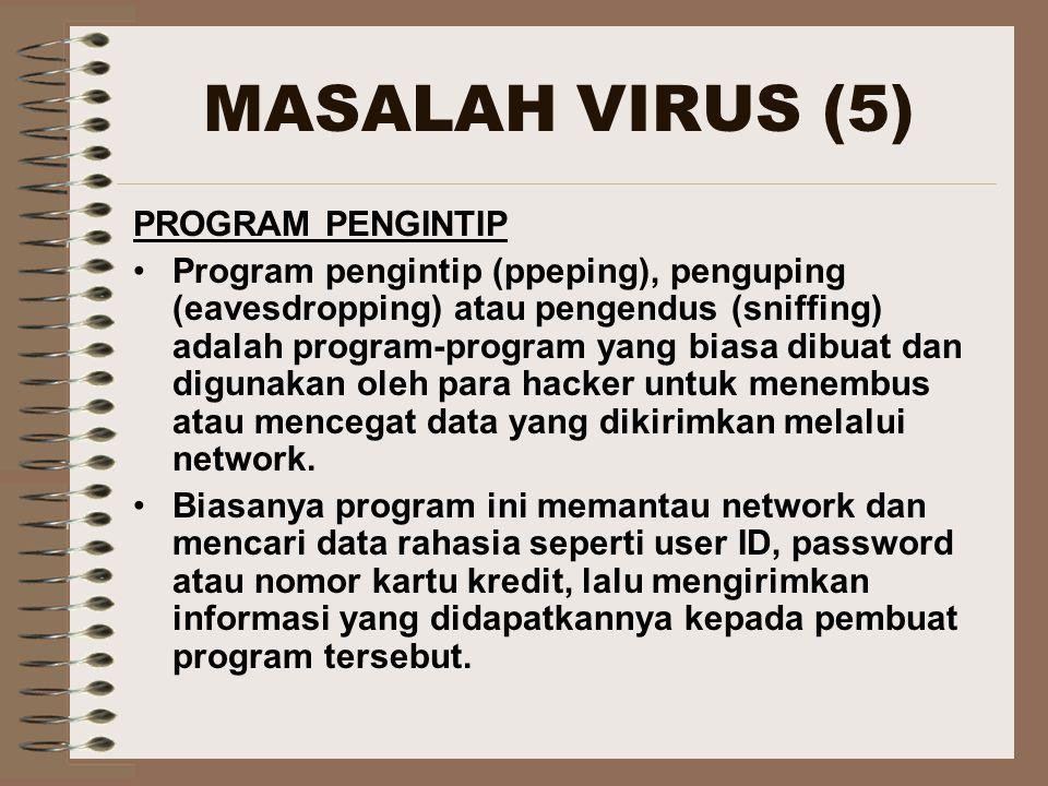 MASALAH VIRUS (5) PROGRAM PENGINTIP Program pengintip (ppeping), penguping (eavesdropping) atau pengendus (sniffing) adalah program-program yang biasa dibuat dan digunakan oleh para hacker untuk menembus atau mencegat data yang dikirimkan melalui network.