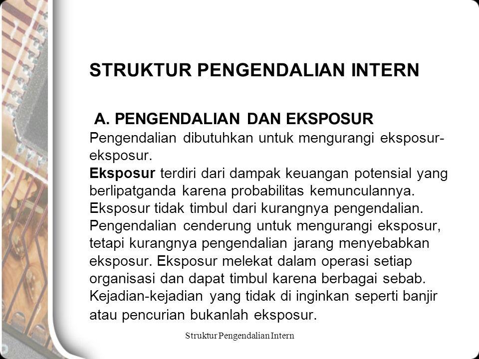 Struktur Pengendalian Intern STRUKTUR PENGENDALIAN INTERN A. PENGENDALIAN DAN EKSPOSUR Pengendalian dibutuhkan untuk mengurangi eksposur- eksposur. Ek