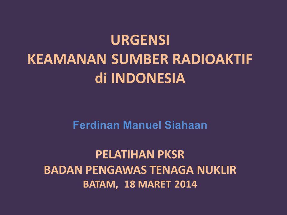 URGENSI KEAMANAN SUMBER RADIOAKTIF di INDONESIA Ferdinan Manuel Siahaan PELATIHAN PKSR BADAN PENGAWAS TENAGA NUKLIR BATAM, 18 MARET 2014