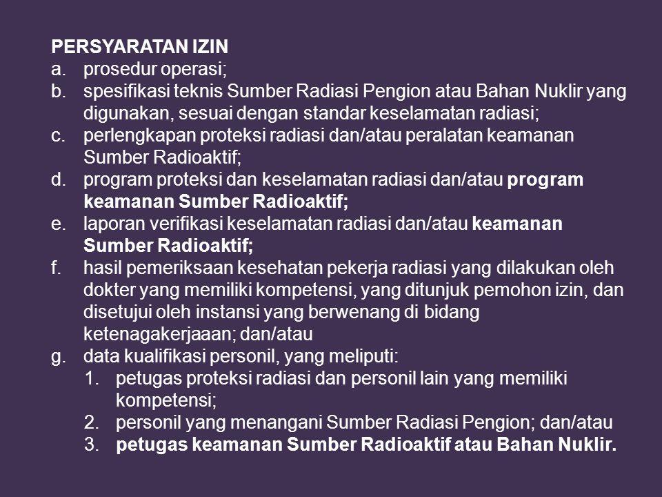PERSYARATAN IZIN a. prosedur operasi; b. spesifikasi teknis Sumber Radiasi Pengion atau Bahan Nuklir yang digunakan, sesuai dengan standar keselamatan