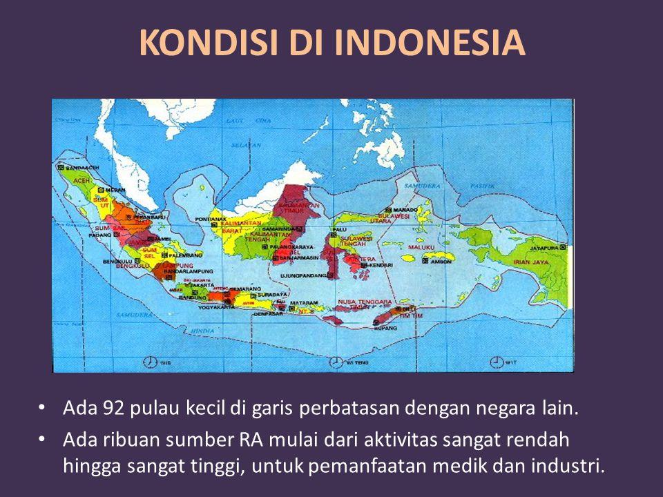 KONDISI DI INDONESIA Ada 92 pulau kecil di garis perbatasan dengan negara lain. Ada ribuan sumber RA mulai dari aktivitas sangat rendah hingga sangat