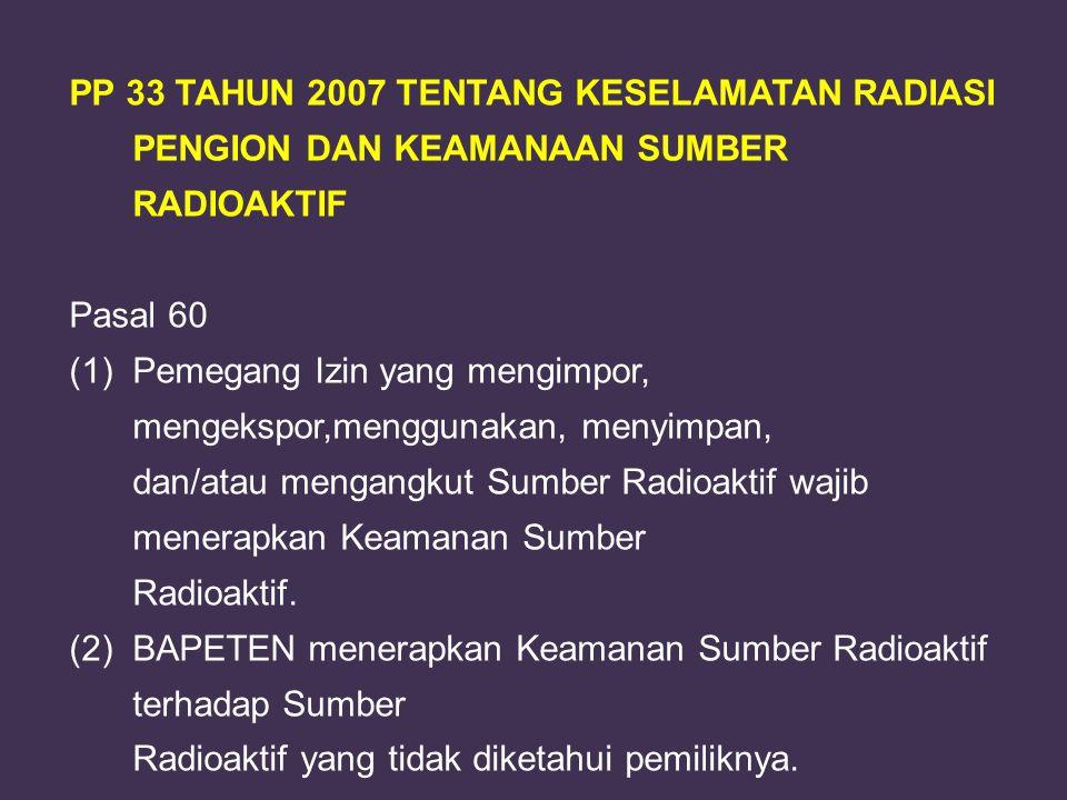PP 29 TAHUN 2008 TENTANG: PERIJINAN PEMANFAATAN SUMBER RADIASI PENGION DAN BAHAN NUKLIR Definisi Sumber Radioaktif: Zat radioaktif berbentuk padat yang terbungkus secara permanen dalam kapsul yang terikat kuat.