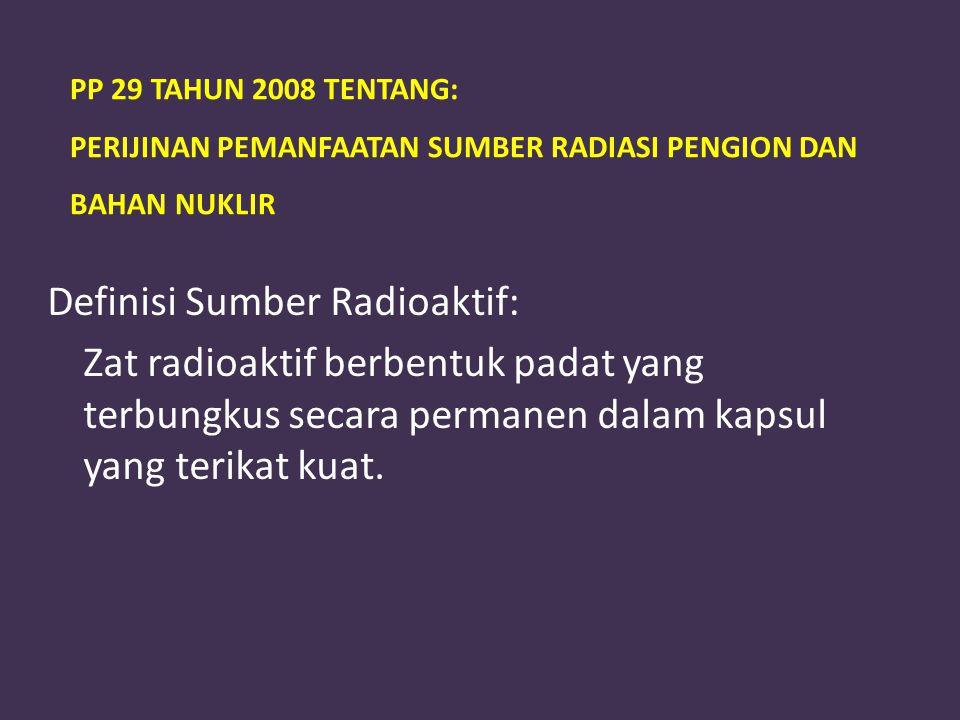 PP 29 TAHUN 2008 TENTANG: PERIJINAN PEMANFAATAN SUMBER RADIASI PENGION DAN BAHAN NUKLIR Definisi Sumber Radioaktif: Zat radioaktif berbentuk padat yan