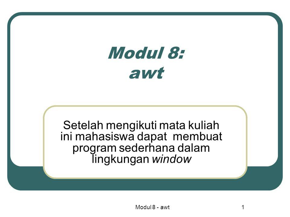 Modul 8 - awt1 Modul 8: awt Setelah mengikuti mata kuliah ini mahasiswa dapat membuat program sederhana dalam lingkungan window