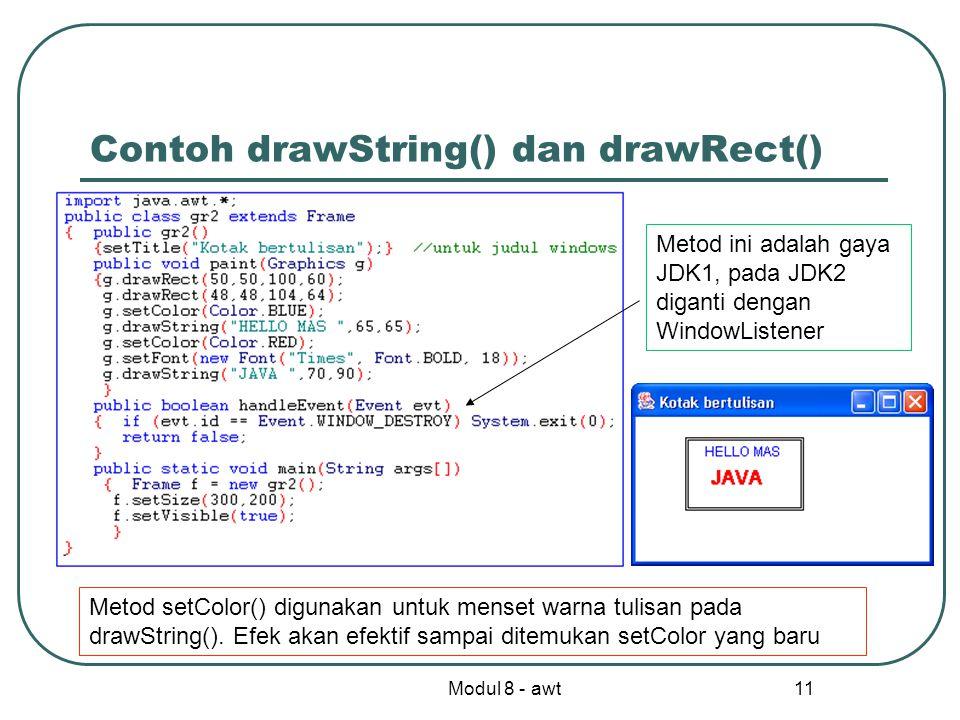 Modul 8 - awt 11 Contoh drawString() dan drawRect() Metod ini adalah gaya JDK1, pada JDK2 diganti dengan WindowListener Metod setColor() digunakan untuk menset warna tulisan pada drawString().