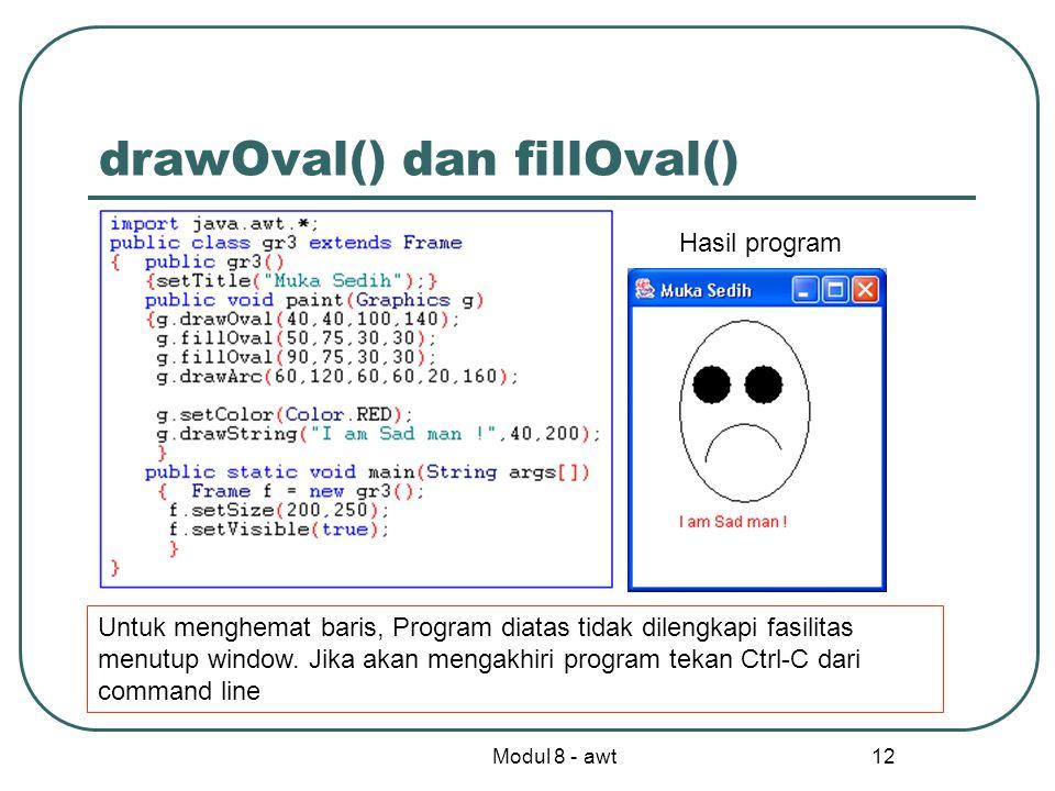 Modul 8 - awt 12 drawOval() dan fillOval() Hasil program Untuk menghemat baris, Program diatas tidak dilengkapi fasilitas menutup window.