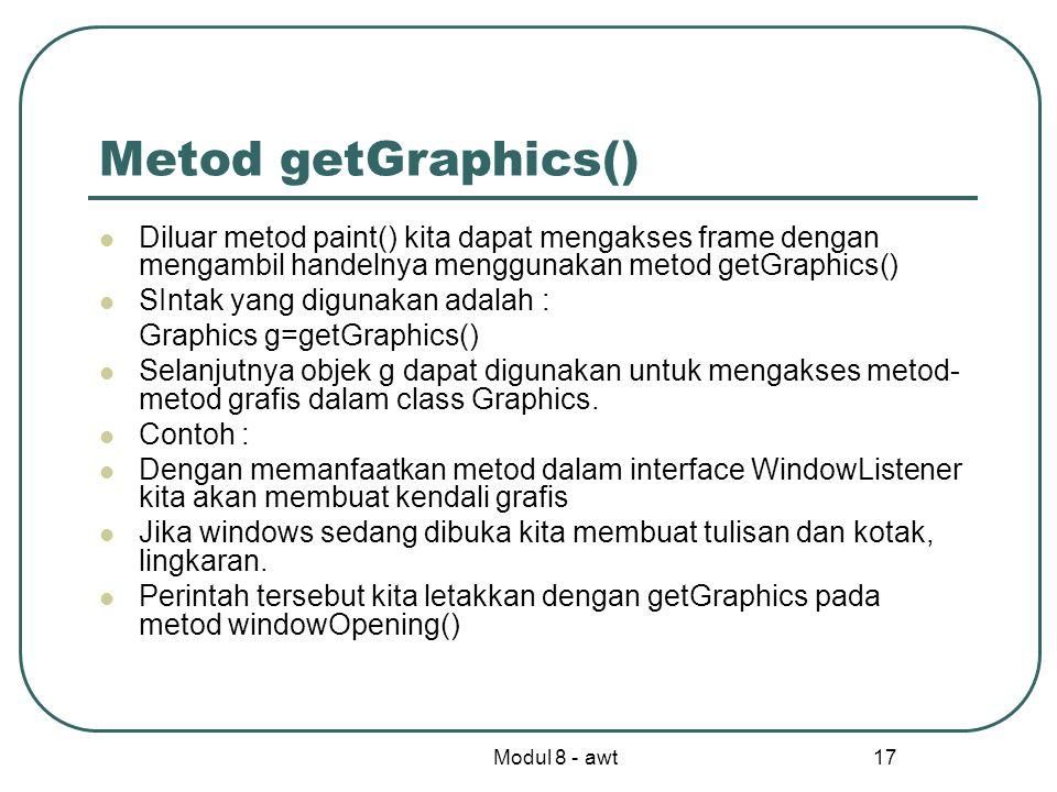 Modul 8 - awt 17 Metod getGraphics() Diluar metod paint() kita dapat mengakses frame dengan mengambil handelnya menggunakan metod getGraphics() SIntak yang digunakan adalah : Graphics g=getGraphics() Selanjutnya objek g dapat digunakan untuk mengakses metod- metod grafis dalam class Graphics.