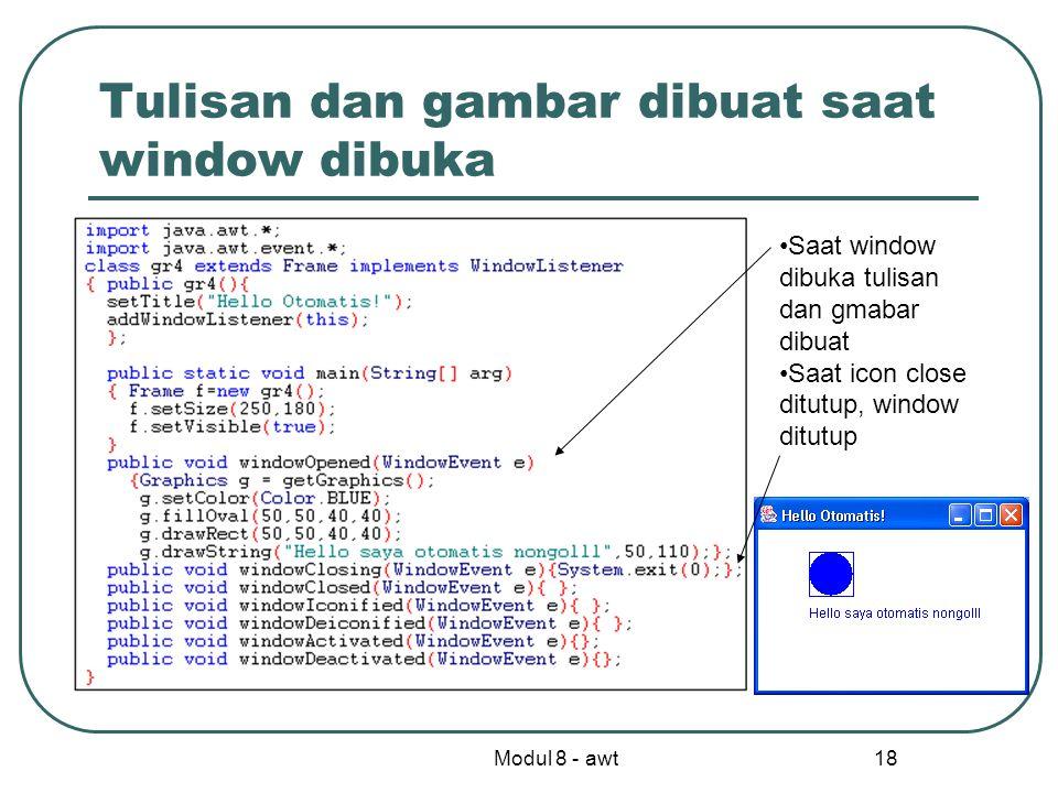 Modul 8 - awt 18 Tulisan dan gambar dibuat saat window dibuka Saat window dibuka tulisan dan gmabar dibuat Saat icon close ditutup, window ditutup