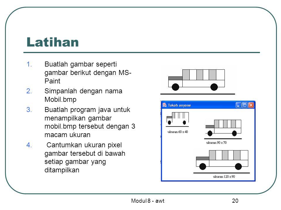Modul 8 - awt 20 Latihan 1.Buatlah gambar seperti gambar berikut dengan MS- Paint 2.Simpanlah dengan nama Mobil.bmp 3.Buatlah program java untuk menampilkan gambar mobil.bmp tersebut dengan 3 macam ukuran 4.