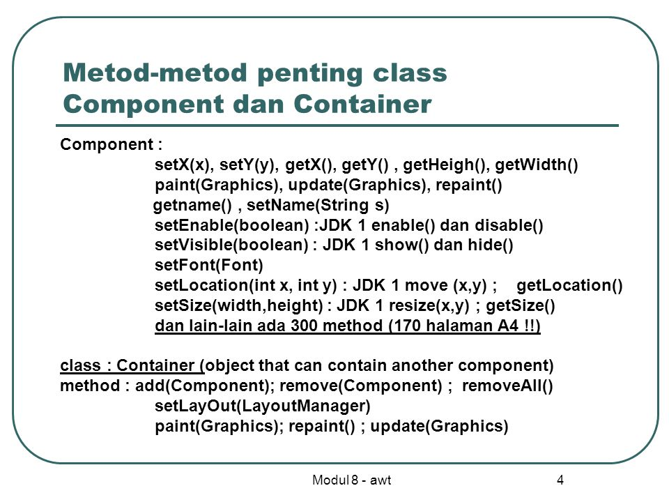 Modul 8 - awt 4 Metod-metod penting class Component dan Container Component : setX(x), setY(y), getX(), getY(), getHeigh(), getWidth() paint(Graphics), update(Graphics), repaint() getname(), setName(String s) setEnable(boolean) :JDK 1 enable() dan disable() setVisible(boolean) : JDK 1 show() dan hide() setFont(Font) setLocation(int x, int y) : JDK 1 move (x,y) ; getLocation() setSize(width,height) : JDK 1 resize(x,y) ; getSize() dan lain-lain ada 300 method (170 halaman A4 !!) class : Container (object that can contain another component) method : add(Component); remove(Component) ; removeAll() setLayOut(LayoutManager) paint(Graphics); repaint() ; update(Graphics)