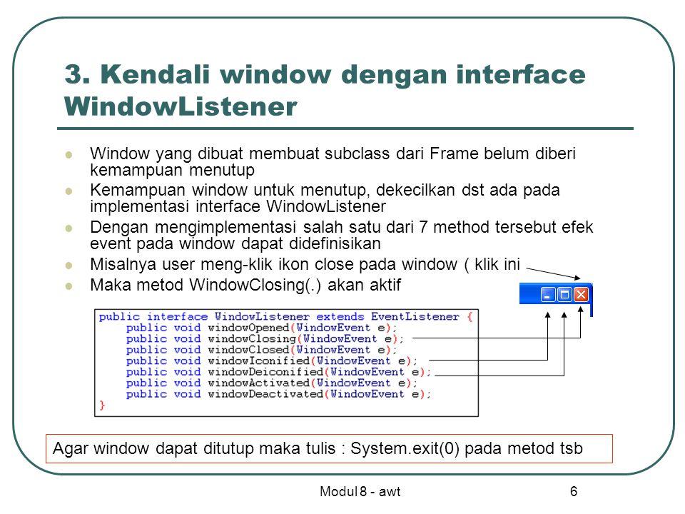 Modul 8 - awt 7 Kode programnya Dalam constructor gr1 terdapat dua statemen : setTitle() untuk judul window dan addWindowListener(this) untuk memberi window kemampuan ditutup