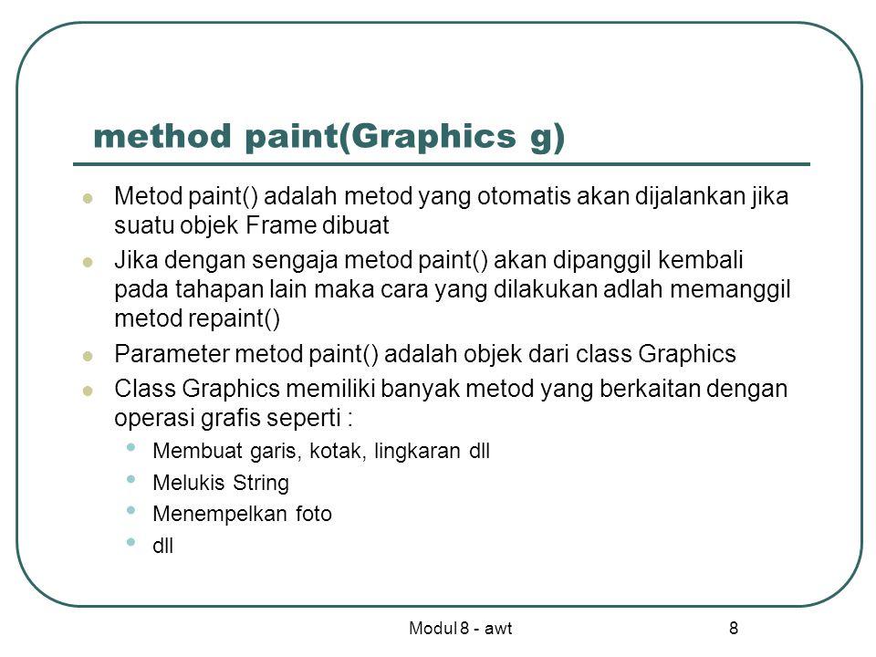 Modul 8 - awt 8 method paint(Graphics g) Metod paint() adalah metod yang otomatis akan dijalankan jika suatu objek Frame dibuat Jika dengan sengaja metod paint() akan dipanggil kembali pada tahapan lain maka cara yang dilakukan adlah memanggil metod repaint() Parameter metod paint() adalah objek dari class Graphics Class Graphics memiliki banyak metod yang berkaitan dengan operasi grafis seperti : Membuat garis, kotak, lingkaran dll Melukis String Menempelkan foto dll