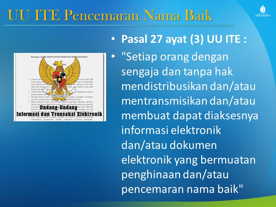 UU ITE Pencemaran Nama Baik Pasal 27 ayat (4) UU ITE : Setiap orang dengan sengaja dan tanpa hak mendistribusikan dan/atau mentransmisikan dan/atau membuat dapat diaksesnya informasi elektronik dan/atau dokumen elektronik yang bermuatan pemerasan dan/atau pengancaman