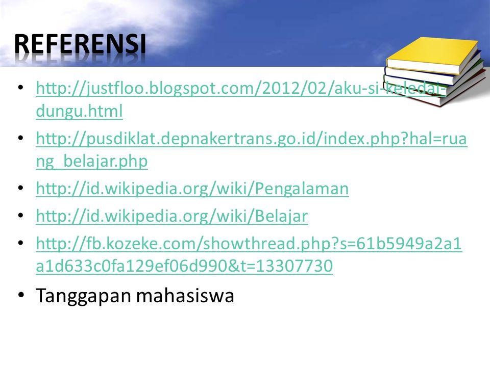 http://justfloo.blogspot.com/2012/02/aku-si-keledai- dungu.html http://justfloo.blogspot.com/2012/02/aku-si-keledai- dungu.html http://pusdiklat.depnakertrans.go.id/index.php?hal=rua ng_belajar.php http://pusdiklat.depnakertrans.go.id/index.php?hal=rua ng_belajar.php http://id.wikipedia.org/wiki/Pengalaman http://id.wikipedia.org/wiki/Belajar http://fb.kozeke.com/showthread.php?s=61b5949a2a1 a1d633c0fa129ef06d990&t=13307730 http://fb.kozeke.com/showthread.php?s=61b5949a2a1 a1d633c0fa129ef06d990&t=13307730 Tanggapan mahasiswa