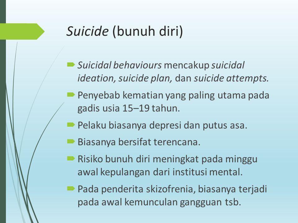 Suicide (bunuh diri)  Suicidal behaviours mencakup suicidal ideation, suicide plan, dan suicide attempts.  Penyebab kematian yang paling utama pada